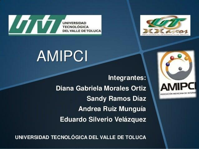 AMIPCI Integrantes: Diana Gabriela Morales Ortiz Sandy Ramos Díaz Andrea Ruiz Munguía Eduardo Silverio Velázquez UNIVERSID...
