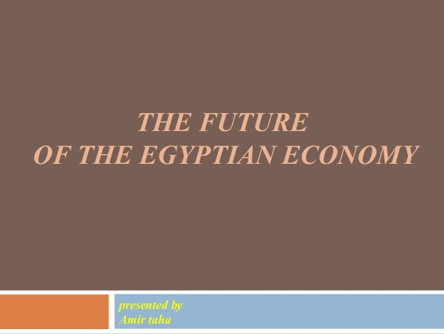 THE FUTURE OF THE EGYPTIAN ECONOMY presented by Amir taha