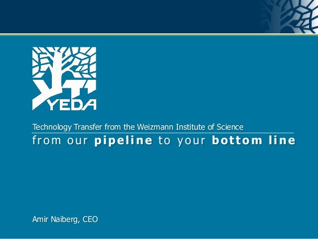 Technology Transfer from the Weizmann Institute of Sciencefrom our pipeline to your bottom lineAmir Naiberg, CEOYeda Resea...