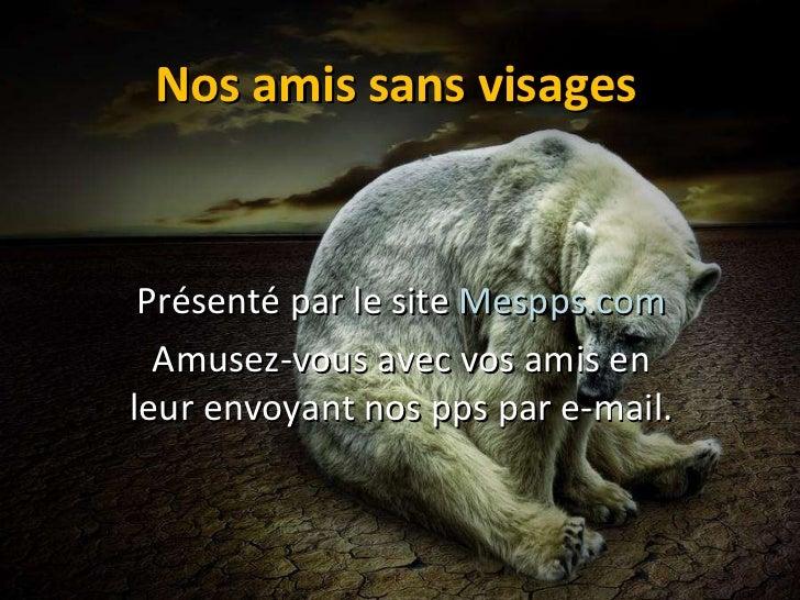 Nos amis sans visages Présenté par le site  Mespps.com Amusez-vous avec vos amis en leur envoyant nos pps par e-mail.