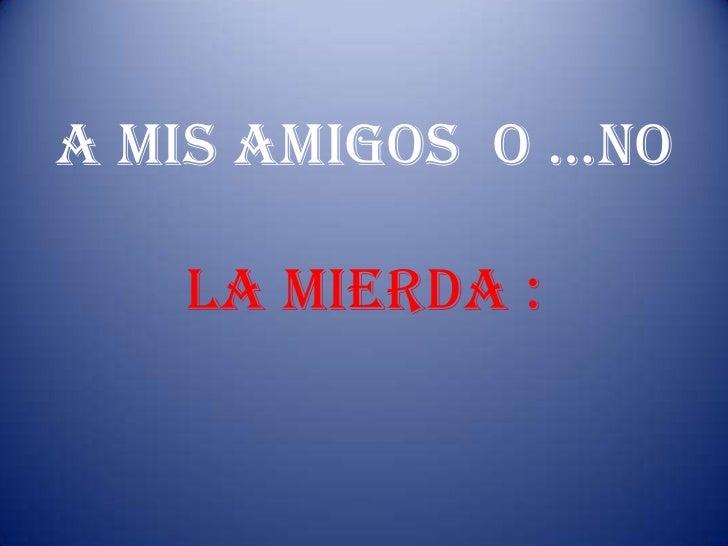 A MIs AMIGOs O …NO   LA MIERDA :