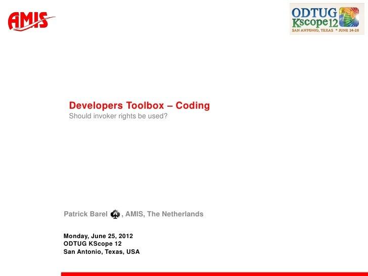 Developers Toolbox – Coding Should invoker rights be used?Patrick Barel    , AMIS, The NetherlandsMonday, June 25, 2012ODT...