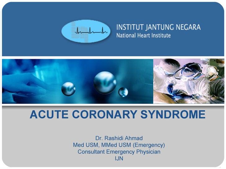 ACUTE CORONARY SYNDROME Dr. Rashidi Ahmad Med USM, MMed USM (Emergency) Consultant Emergency Physician IJN