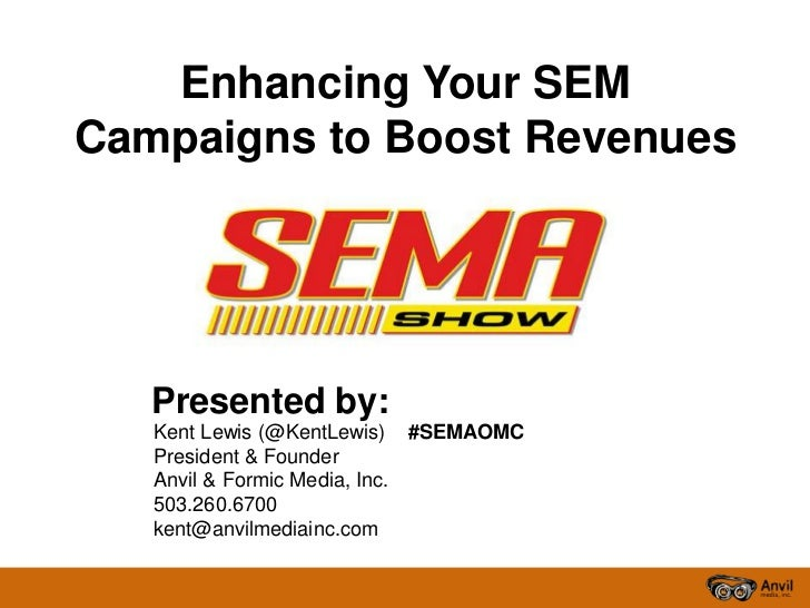 Enhancing Your SEMCampaigns to Boost Revenues   Presented by:   Kent Lewis (@KentLewis) #SEMAOMC   President & Founder   A...