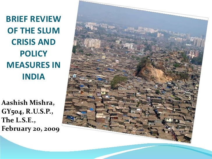 BRIEF REVIEW OF THE SLUM CRISIS AND POLICY MEASURES IN INDIA <ul><li>Aashish Mishra, GY504, R.U.S.P., The L.S.E., February...