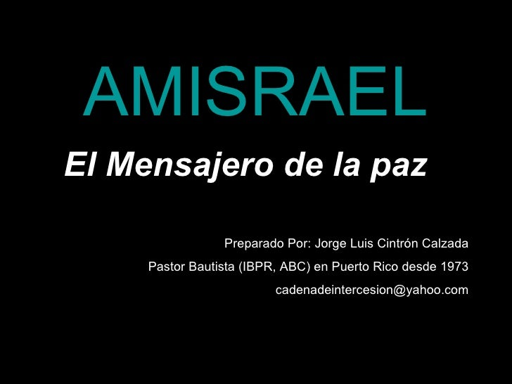 AMISRAEL El Mensajero de la paz                   Preparado Por: Jorge Luis Cintrón Calzada      Pastor Bautista (IBPR, AB...