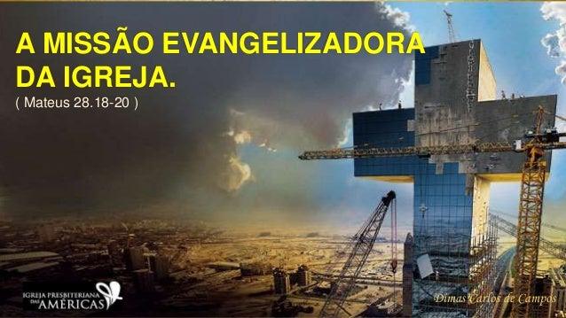 A MISSÃO EVANGELIZADORA DA IGREJA. ( Mateus 28.18-20 ) Dimas Carlos de Campos