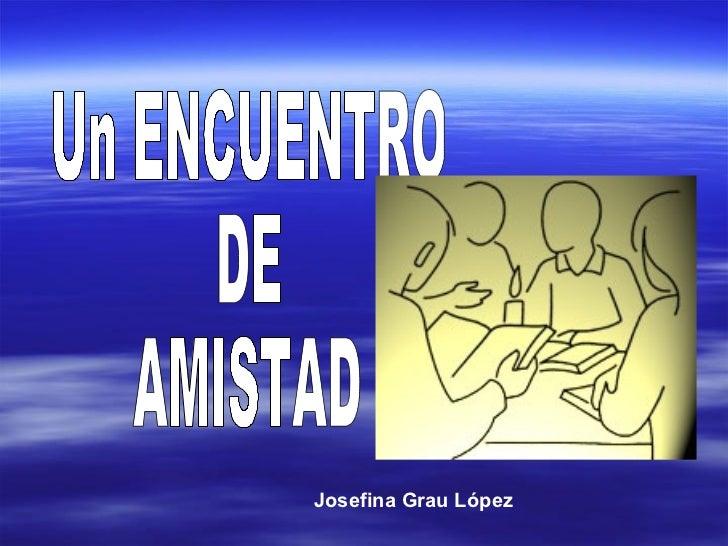 Un ENCUENTRO  DE  AMISTAD Josefina Grau López