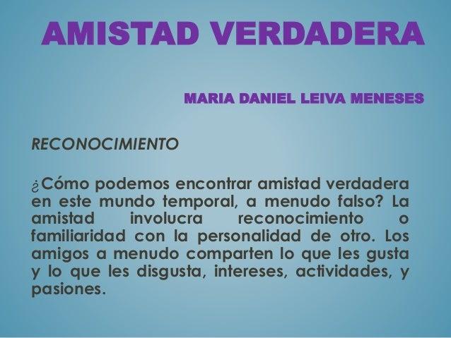 AMISTAD VERDADERA  MARIA DANIEL LEIVA MENESES  RECONOCIMIENTO  ¿Cómo podemos encontrar amistad verdadera  en este mundo te...