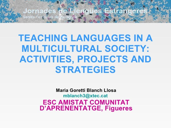 TEACHING LANGUAGES IN A MULTICULTURAL SOCIETY: ACTIVITIES, PROJECTS AND STRATEGIES Maria Goretti Blanch Llosa [email_addre...