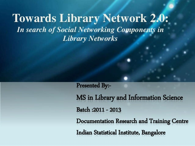Towards Library Network 2.0: In search of Social Networking Components in Library Networks Presented By:- MS in Library an...