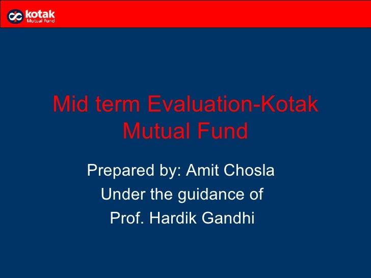 Mid term Evaluation-Kotak       Mutual Fund   Prepared by: Amit Chosla    Under the guidance of      Prof. Hardik Gandhi