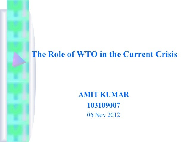 The Role of WTO in the Current Crisis           AMIT KUMAR            103109007              06 Nov 2012