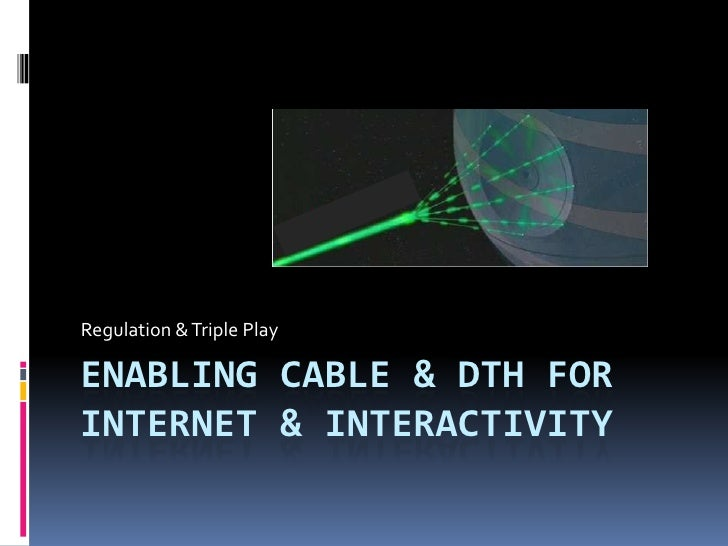 ENABLING Cable & DTH FOR INTERNET & INTERACTIVITY<br />Regulation & Triple Play<br />