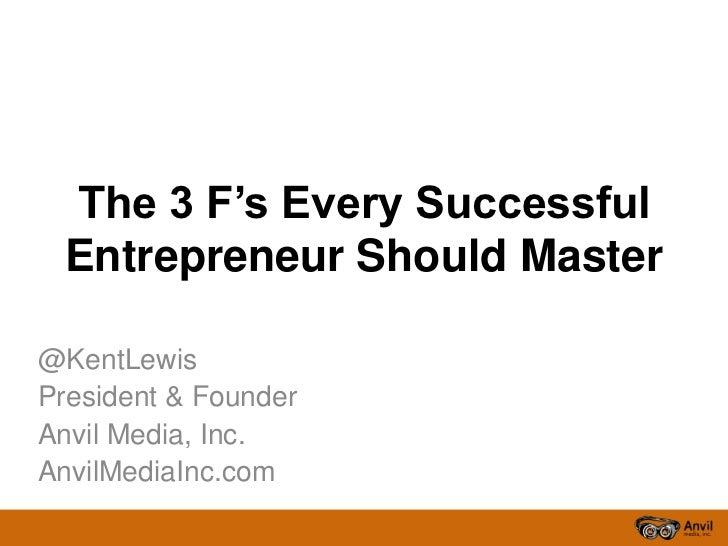 The 3 F's Every Successful Entrepreneur Should Master@KentLewisPresident & FounderAnvil Media, Inc.AnvilMediaInc.com