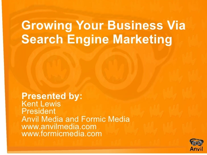 Growing Your Business Via Search Engine Marketing Presented by: Kent Lewis President Anvil Media and Formic Media   www.an...