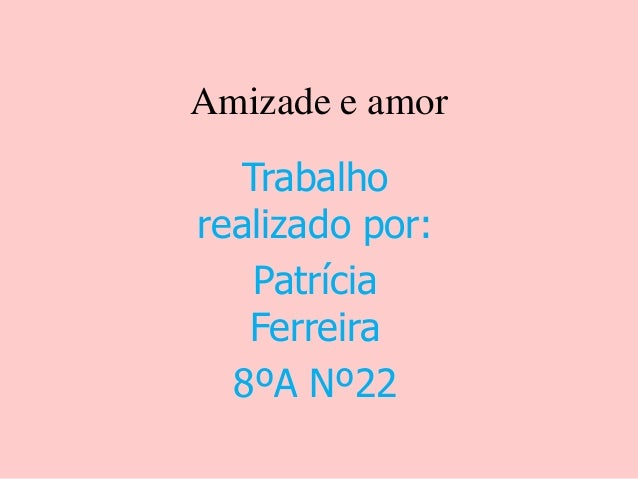 Amizade e amor Trabalho realizado por: Patrícia Ferreira 8ºA Nº22