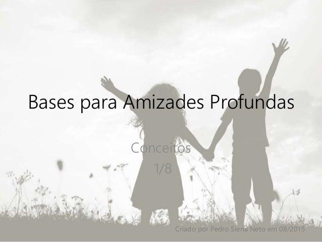 Bases para Amizades Profundas Conceitos 1/8 Criado por Pedro Siena Neto em 08/2015