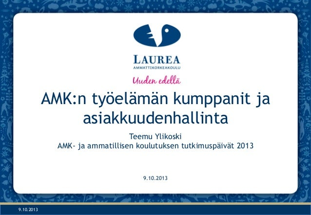 9.10.2013 AMK:n työelämän kumppanit ja asiakkuudenhallinta Teemu Ylikoski AMK- ja ammatillisen koulutuksen tutkimuspäivät ...