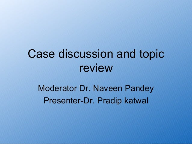 Case discussion and topic         review Moderator Dr. Naveen Pandey  Presenter-Dr. Pradip katwal