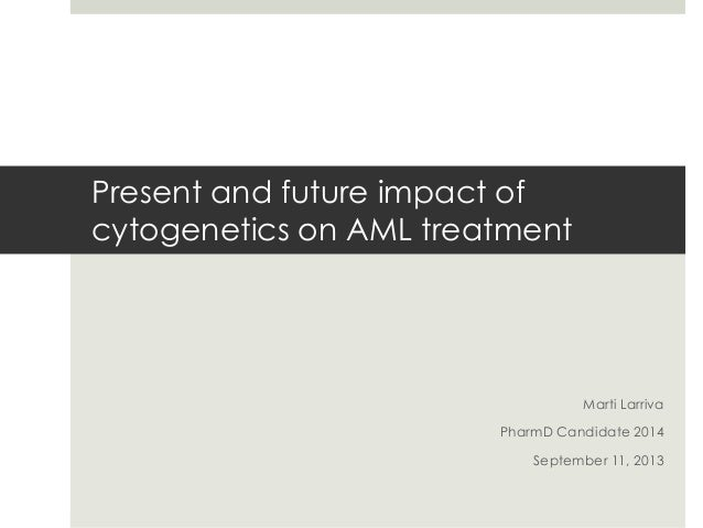 Present and future impact of cytogenetics on AML treatment  Marti Larriva PharmD Candidate 2014 September 11, 2013