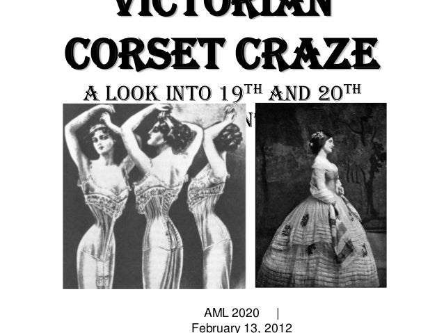 Victorian Corset Craze A look into 19th and 20th Century Women's fashion AML 2020 | February 13, 2012