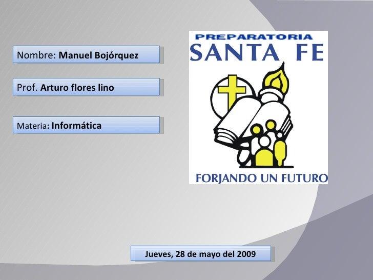Nombre:  M anuel Bojórquez Prof.  Arturo flores lino  Materia :  Informática Jueves, 28 de mayo del 2009