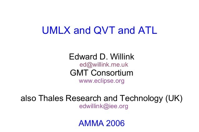 UMLX and QVT and ATLEdward D. Willinked@willink.me.ukGMT Consortiumwww.eclipse.orgalso Thales Research and Technology (UK)...