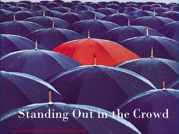 Standing Out in the Crowd Associated Manufacturing Marketing Group -