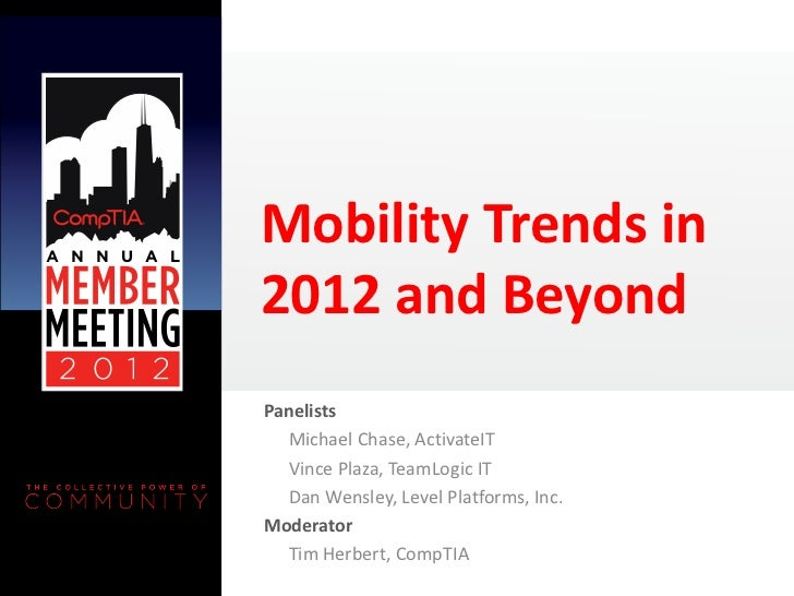 Mobility Trends in2012 and BeyondPanelists  Michael Chase, ActivateIT  Vince Plaza, TeamLogic IT  Dan Wensley, Level Platf...