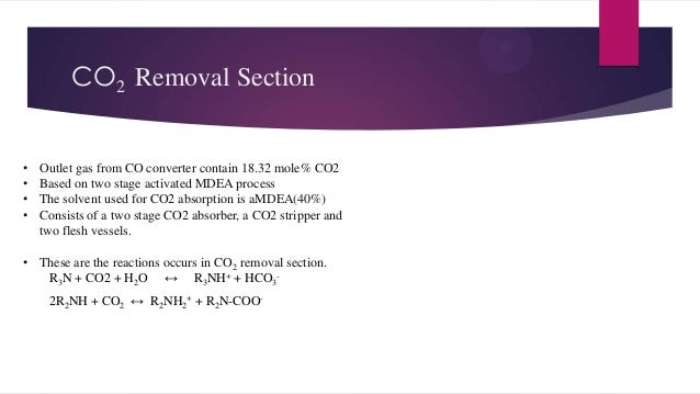 CO2 Removal Section • • • •  Outlet gas from CO converter contain 18.32 mole% CO2 Based on two stage activated MDEA proces...