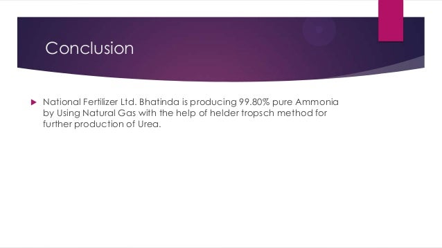 Conclusion   National Fertilizer Ltd. Bhatinda is producing 99.80% pure Ammonia by Using Natural Gas with the help of hel...