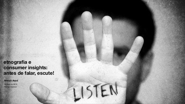 ! ! ! ! ! etnografia e consumer insights: antes de falar, escute! Amnah Asad 16 Maio de 2015  Planner Summit