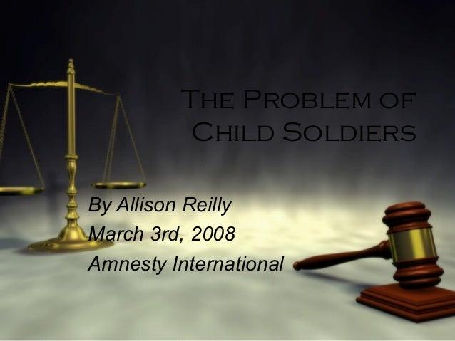 The Problem ofChild SoldiersBy Allison ReillyMarch 3rd, 2008Amnesty International