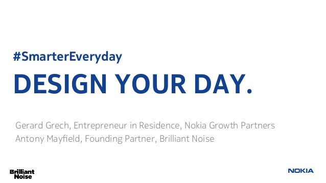 #SmarterEveryday DESIGN YOUR DAY. Gerard Grech, Entrepreneur in Residence, Nokia Growth Partners Antony Mayfield, Founding ...