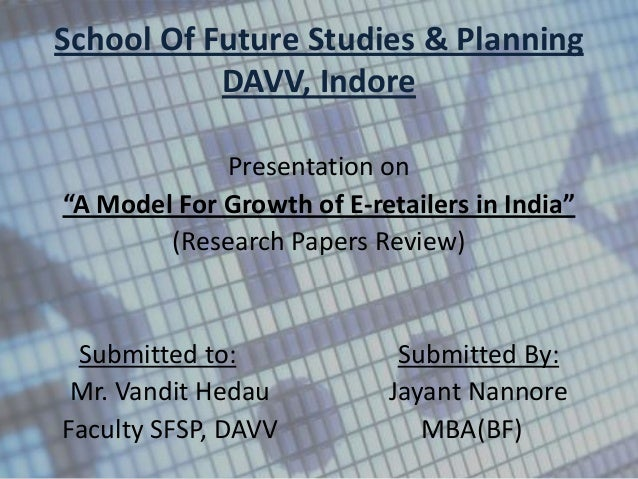 """School Of Future Studies & Planning           DAVV, Indore             Presentation on""""A Model For Growth of E-retailers i..."""