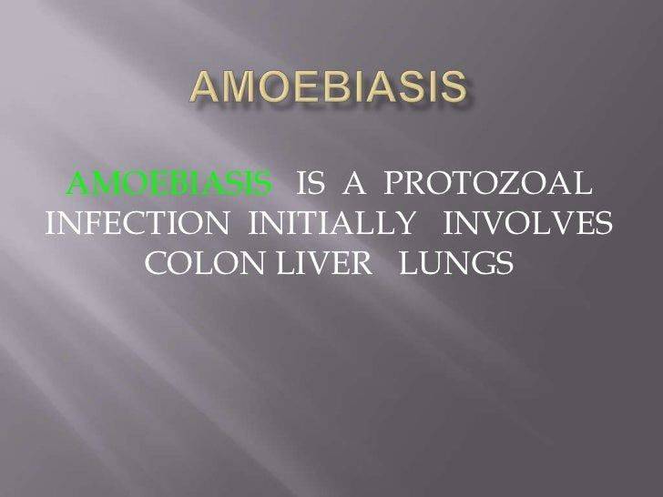 AMOEBIASIS IS A PROTOZOALINFECTION INITIALLY INVOLVES     COLON LIVER LUNGS