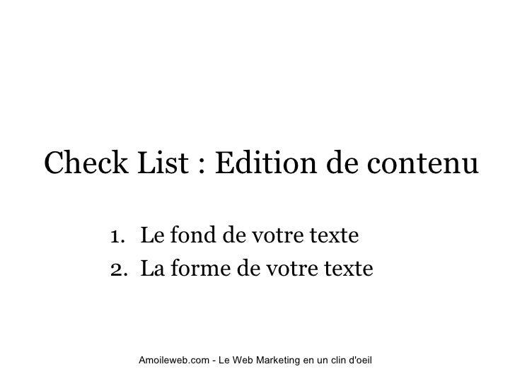 Check List : Edition de contenu <ul><ul><li>Le fond de votre texte </li></ul></ul><ul><ul><li>La forme de votre texte </li...