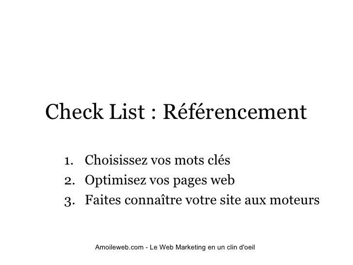 Check List : Référencement <ul><ul><li>Choisissez vos mots clés </li></ul></ul><ul><ul><li>Optimisez vos pages web </li></...