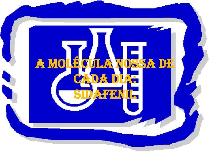 A MOLÉCULA NOSSA DE     CADA DIA:     SIDAFENIL