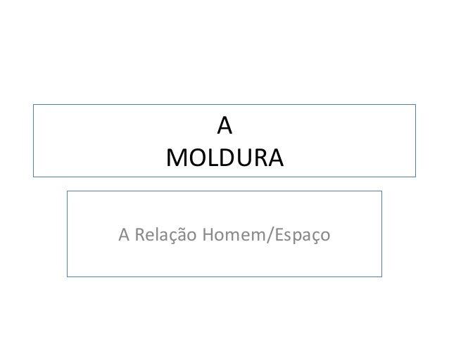 A    MOLDURAA Relação Homem/Espaço