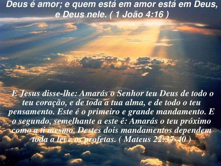 Deus é amor; e quem está em amor está em Deus, <br />e Deus nele. ( 1 João 4:16 )<br />E Jesus disse-lhe: Amarás o Senhor ...