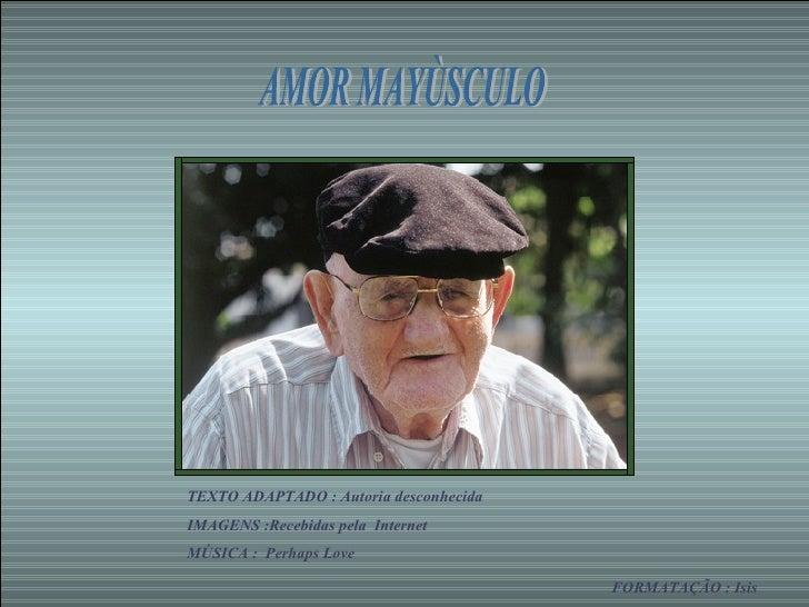 AMOR MAYÙSCULO TEXTO ADAPTADO : Autoria desconhecida IMAGENS :Recebidas pela  Internet MÚSICA :  Perhaps Love  FORMATAÇÃO ...