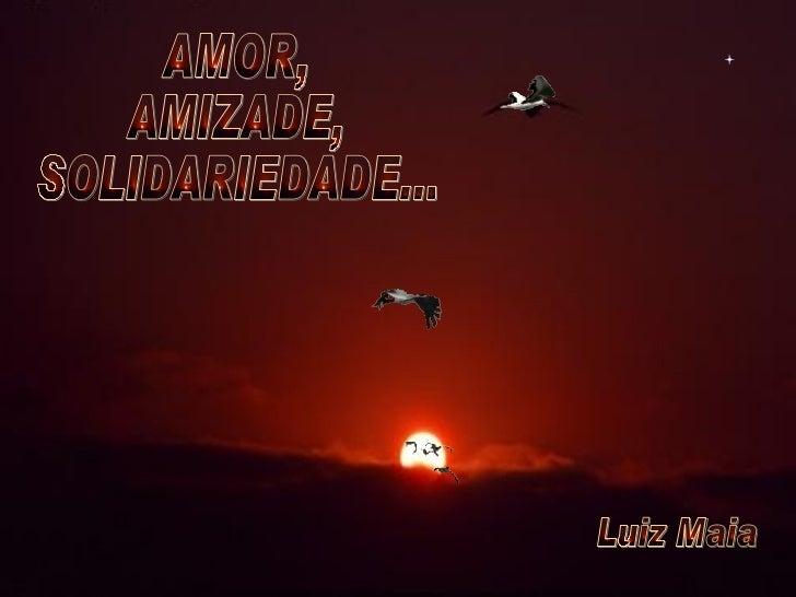 AMOR, AMIZADE, SOLIDARIEDADE... Luiz Maia