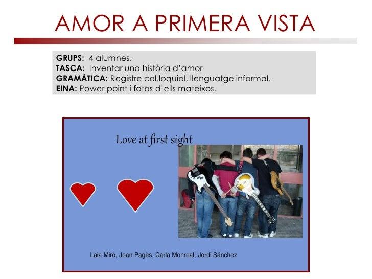 AMOR A PRIMERA VISTAGRUPS: 4 alumnes.TASCA: Inventar una història d'amorGRAMÀTICA: Registre col.loquial, llenguatge inform...