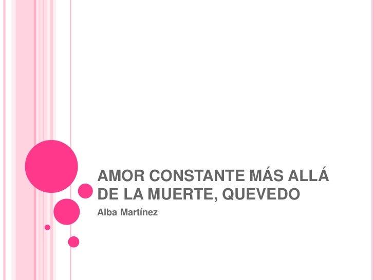 AMOR CONSTANTE MÁS ALLÁ DE LA MUERTE, QUEVEDO<br />Alba Martínez<br />