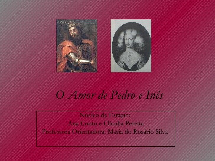 O Amor de Pedro e Inês Núcleo de Estágio:  Ana Couto e Cláudia Pereira Professora Orientadora: Maria do Rosário Silva