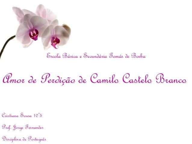 Escola Básica e Secundária Tomás de BorbaAmor de Perdição de Camilo Castelo BrancoCristiana Sousa 10º5Prof. Jorge Fernande...