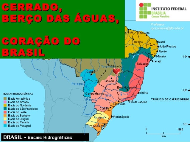 CERRADO,CERRADO, BERÇO DAS ÁGUAS,BERÇO DAS ÁGUAS, CORAÇÃO DOCORAÇÃO DO BRASILBRASIL Professor: Igor.oliveira@ifb.edu.br