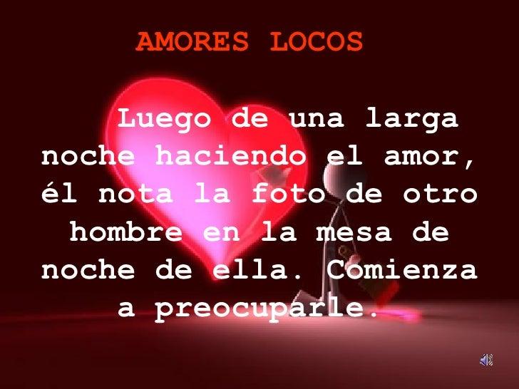 AMORES LOCOS     Luego de una larga noche haciendo el amor, él nota la foto de otro hombre en la mesa de noche de ella. ...
